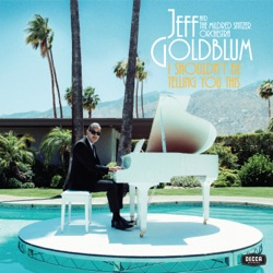 I Shouldn't Be Telling You This by Jeff Goldblum & The Mildred Snitzer Orchestra album listen