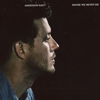 Maybe We Never Die by Anderson East album reviews, ratings, credits